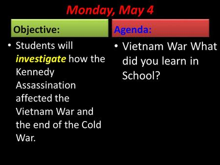 Monday, May 4 Objective: Students will investigate how the Kennedy Assassination affected the Vietnam War and the end of the Cold War. Agenda: Vietnam.
