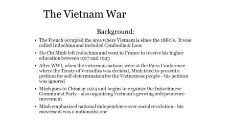 The Vietnam War Background: The French occupied the area where Vietnam is since the 1880's. It was called Indochina and included Cambodia & Laos Ho Chi.