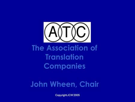 Copyright JCW 2005 The Association of Translation Companies John Wheen, Chair.