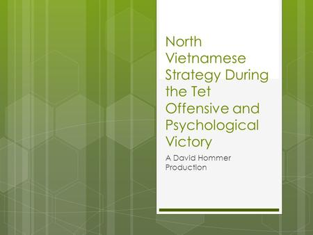 North Vietnamese Strategy During the Tet Offensive and Psychological Victory A David Hommer Production.