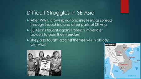 Difficult Struggles in SE Asia  After WWII, growing nationalistic feelings spread through Indochina and other parts of SE Asia  SE Asians fought against.