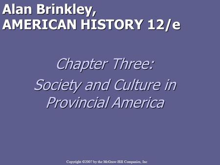 Copyright ©2007 by the McGraw-Hill Companies, Inc Alan Brinkley, AMERICAN HISTORY 12/e Chapter Three: Society and Culture in Provincial America.