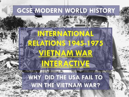 GCSE MODERN WORLD HISTORY INTERNATIONAL RELATIONS 1945-1975 VIETNAM WAR INTERACTIVE WHY DID THE USA FAIL TO WIN THE VIETNAM WAR?