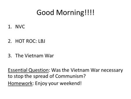 Good Morning!!!! 1.NVC 2.HOT ROC: LBJ 3.The Vietnam War Essential Question: Was the Vietnam War necessary to stop the spread of Communism? Homework: Enjoy.