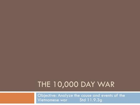 THE 10,000 DAY WAR Objective: Analyze the cause and events of the Vietnamese warStd 11.9.3g.