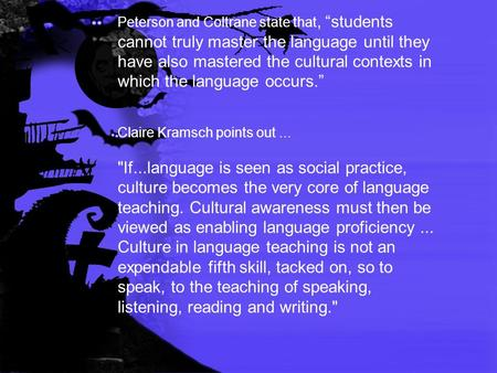 "Peterson and Coltrane state that, ""students cannot truly master the language until they have also mastered the cultural contexts in which the language."