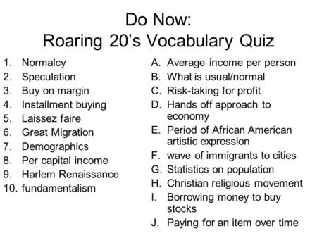Do Now: Roaring 20's Vocabulary Quiz 1.Normalcy 2.Speculation 3.Buy on margin 4.Installment buying 5.Laissez faire 6.Great Migration 7.Demographics 8.Per.