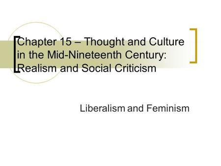 Chapter 15 – Thought and Culture in the Mid-Nineteenth Century: Realism and Social Criticism Liberalism and Feminism.