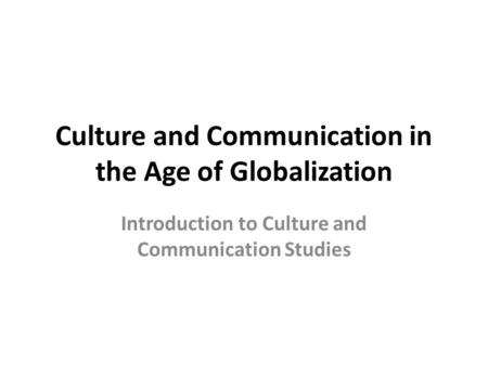 Culture and Communication in the Age <strong>of</strong> Globalization Introduction to Culture and Communication Studies.
