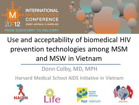 Use and acceptability of biomedical HIV prevention technologies among MSM and MSW in Vietnam Donn Colby, MD, MPH Harvard Medical School AIDS Initiative.