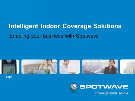 2005 <strong>Intelligent</strong> Indoor Coverage <strong>Solutions</strong> Enabling your business with Spotwave.