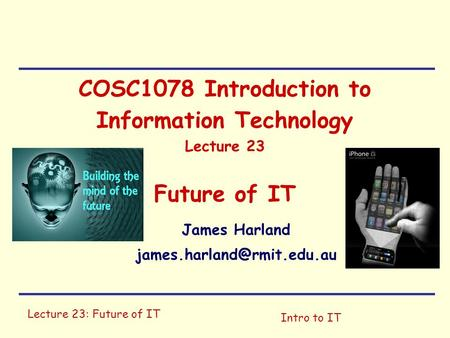 Lecture 23: Future of IT Intro to IT COSC1078 Introduction to Information Technology Lecture 23 Future of IT James Harland