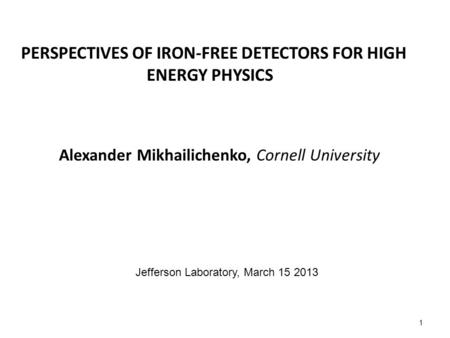 PERSPECTIVES OF IRON-FREE DETECTORS FOR HIGH ENERGY PHYSICS Alexander Mikhailichenko, Cornell University 1 Jefferson Laboratory, March 15 2013.