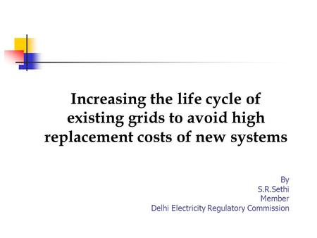 Increasing the life cycle of existing grids to avoid high replacement costs of new systems By S.R.Sethi Member Delhi Electricity Regulatory Commission.