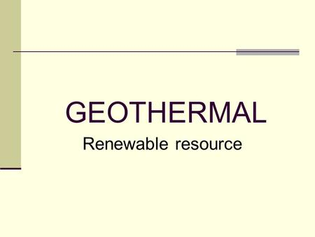 GEOTHERMAL Renewable resource. Content 1. Geothermal Energy 2. Geothermal Energy utilization 3. Open projects 4. Work flow 5. Cooperation proposal.
