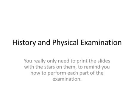 History and Physical Examination You really only need to print the slides with the stars on them, to remind you how to perform each part of the examination.