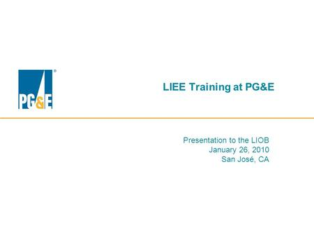 LIEE Training at PG&E Presentation to the LIOB January 26, 2010 San José, CA.