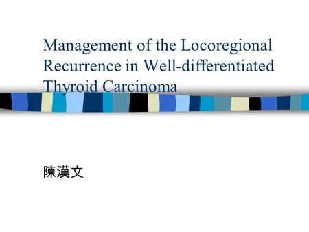 Management of the Locoregional Recurrence in Well-differentiated Thyroid Carcinoma 陳漢文.