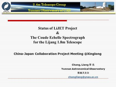 2.4m Telescope Group Yunnan Observatory of CAS Status of LiJET Project & The Coude Echelle Spectrograph for the Lijang 1.8m Telescope China-Japan Collaboration.
