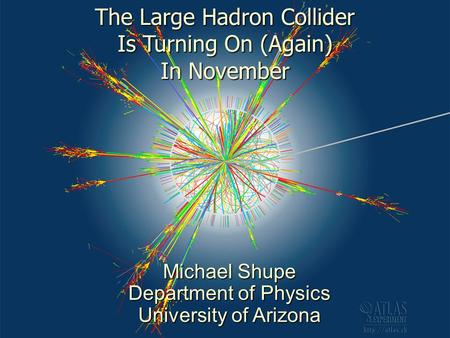 1 The Large Hadron Collider Is Turning On (Again) In November Michael Shupe Department of Physics University of Arizona.