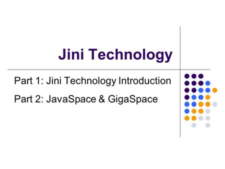 Jini Technology Part 1: Jini Technology Introduction Part 2: JavaSpace & GigaSpace.