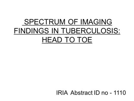 SPECTRUM OF IMAGING FINDINGS IN TUBERCULOSIS: HEAD TO TOE IRIA Abstract ID no - 1110.