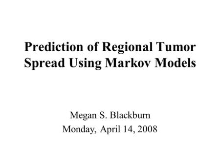 Prediction of Regional Tumor Spread Using Markov Models Megan S. Blackburn Monday, April 14, 2008.