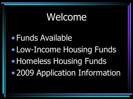 Welcome Funds Available Low-Income Housing Funds Homeless Housing Funds 2009 Application Information.