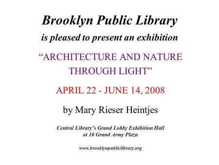 "Brooklyn Public Library is pleased to present an exhibition ""ARCHITECTURE AND NATURE THROUGH LIGHT"" APRIL 22 - JUNE 14, 2008 by Mary Rieser Heintjes Central."