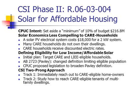 "CSI Phase II: R.06-03-004 Solar for Affordable Housing CPUC Intent: Set aside a ""minimum"" of 10% of budget $216.8M Solar Economics Less Compelling to CARE-Households."