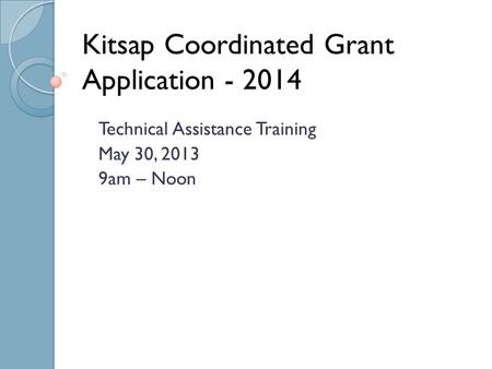 Kitsap Coordinated Grant Application - 2014 Technical Assistance Training May 30, 2013 9am – Noon.