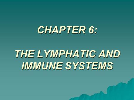 CHAPTER 6: THE LYMPHATIC AND IMMUNE SYSTEMS. The Lymphatic System  Functions and Structures –Lymph Fluid –Lymph Vessels –Lymph Nodes –The Tonsils –The.