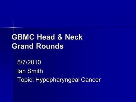 GBMC Head & Neck Grand Rounds 5/7/2010 Ian Smith Topic: Hypopharyngeal Cancer.