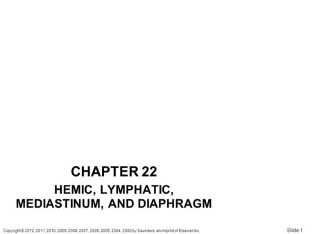 Copyright © 2012, 2011, 2010, 2009, 2008, 2007, 2006, 2005, 2004, 2002 by Saunders, an imprint of Elsevier Inc. Slide 1 CHAPTER 22 HEMIC, LYMPHATIC, MEDIASTINUM,