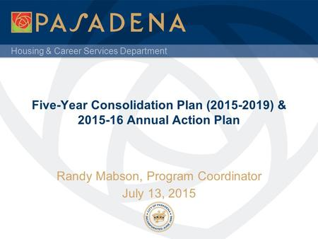 Housing & Career Services Department Five-Year Consolidation Plan (2015-2019) & 2015-16 Annual Action Plan Randy Mabson, Program Coordinator July 13, 2015.