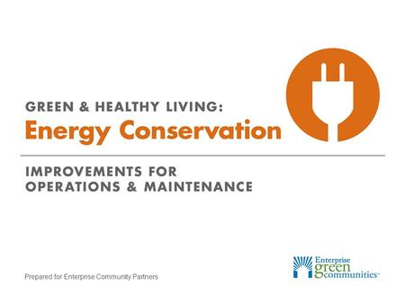 Prepared for Enterprise Community Partners. Enterprise Community Partners | 2GREEN & HEALTHY LIVING: Energy Conservation Learning Objectives Identify.