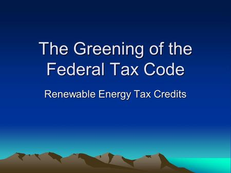 The Greening of the Federal Tax Code Renewable Energy Tax Credits.