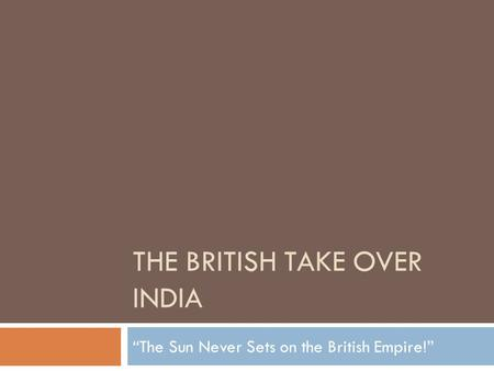 "THE BRITISH TAKE OVER INDIA ""The Sun Never Sets on the British Empire!"""