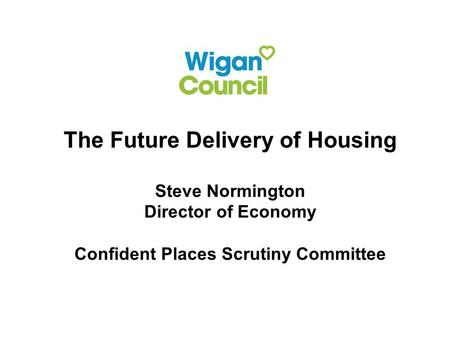 The Future Delivery of Housing Steve Normington Director of Economy Confident Places Scrutiny Committee.