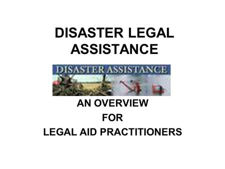 DISASTER LEGAL ASSISTANCE AN OVERVIEW FOR LEGAL AID PRACTITIONERS.