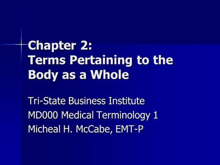 Chapter 2: Terms Pertaining to the Body as a Whole Tri-State Business Institute MD000 Medical Terminology 1 Micheal H. McCabe, EMT-P.