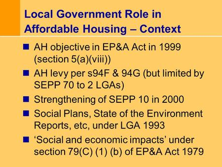 Local Government Role in Affordable Housing – Context AH objective in EP&A Act in 1999 (section 5(a)(viii)) AH levy per s94F & 94G (but limited by SEPP.