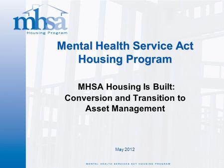May 2012 Mental Health Service Act Housing Program Mental Health Service Act Housing Program MHSA Housing Is Built: Conversion and Transition to Asset.