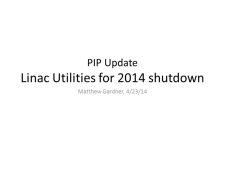 PIP Update Linac Utilities for 2014 shutdown Matthew Gardner, 4/23/14.
