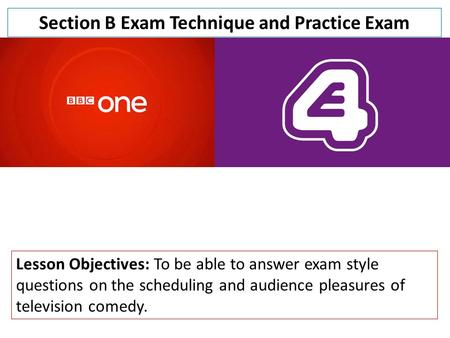 Section B Exam Technique and Practice Exam Lesson Objectives: To be able to answer exam style questions on the scheduling and audience pleasures of television.
