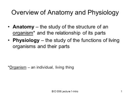 BIO 006 Lecture 1-Intro1 Overview of Anatomy and Physiology Anatomy – the study of the structure of an organism* and the relationship of its parts Physiology.