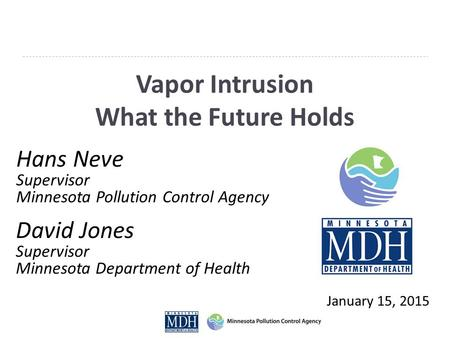 Vapor Intrusion What the Future Holds January 15, 2015 Hans Neve Supervisor Minnesota Pollution Control Agency David Jones Supervisor Minnesota Department.