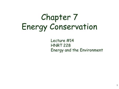 1 Chapter 7 Energy Conservation Lecture #14 HNRT 228 Energy and the <strong>Environment</strong>.