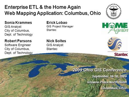 Enterprise ETL & the Home Again Web Mapping Application: Columbus, Ohio 2009 Ohio GIS Conference September 16-18, 2009 Crowne Plaza North Hotel Columbus,