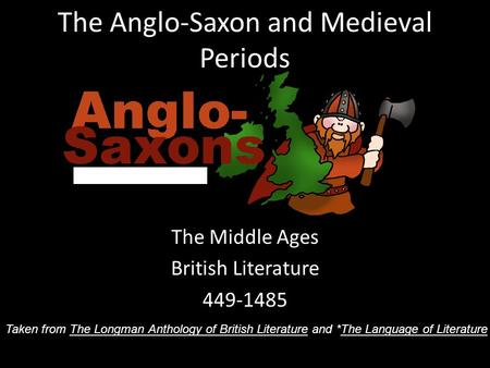 The Anglo-Saxon and Medieval Periods The Middle Ages British Literature 449-1485 Taken from The Longman Anthology of British Literature and *The Language.